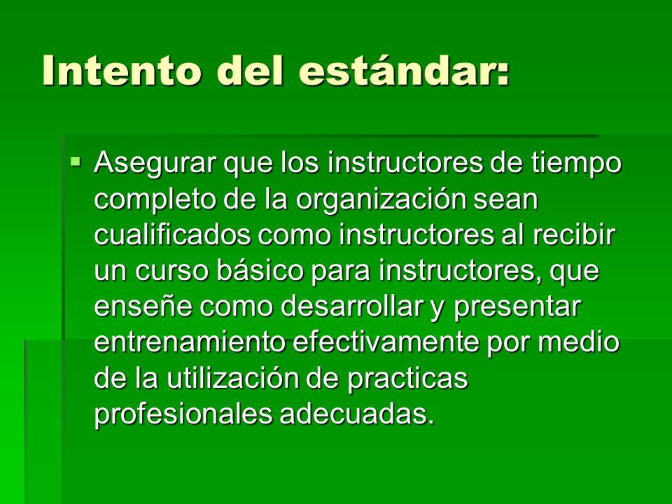 Intento del estándar: Asegurar que los instructores de tiempo completo de la organización sean cualificados como instructores al recibir un curso bási