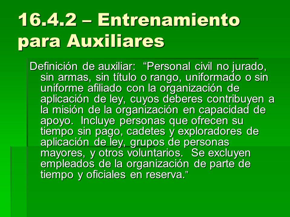 16.4.2 – Entrenamiento para Auxiliares Definición de auxiliar: Personal civil no jurado, sin armas, sin título o rango, uniformado o sin uniforme afil