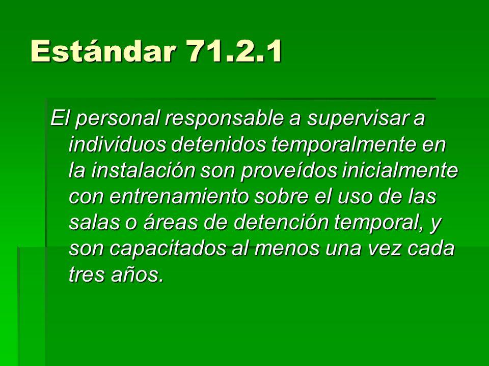 Estándar 71.2.1 El personal responsable a supervisar a individuos detenidos temporalmente en la instalación son proveídos inicialmente con entrenamien