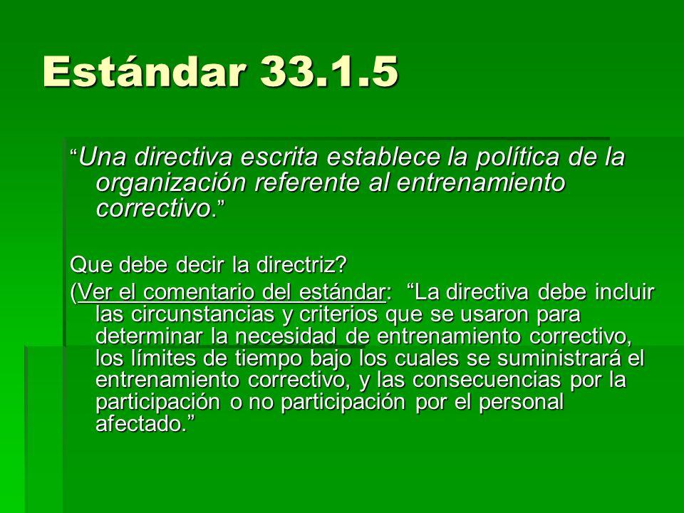 Estándar 33.1.5 Una directiva escrita establece la política de la organización referente al entrenamiento correctivo. Una directiva escrita establece