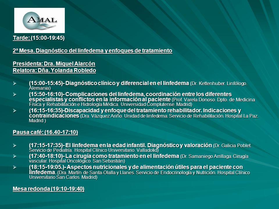 Tarde: (15:00-19:45) 2ª Mesa. Diagnóstico del linfedema y enfoques de tratamiento Presidenta: Dra. Miquel Alarcón Relatora: Dña. Yolanda Robledo (15:0