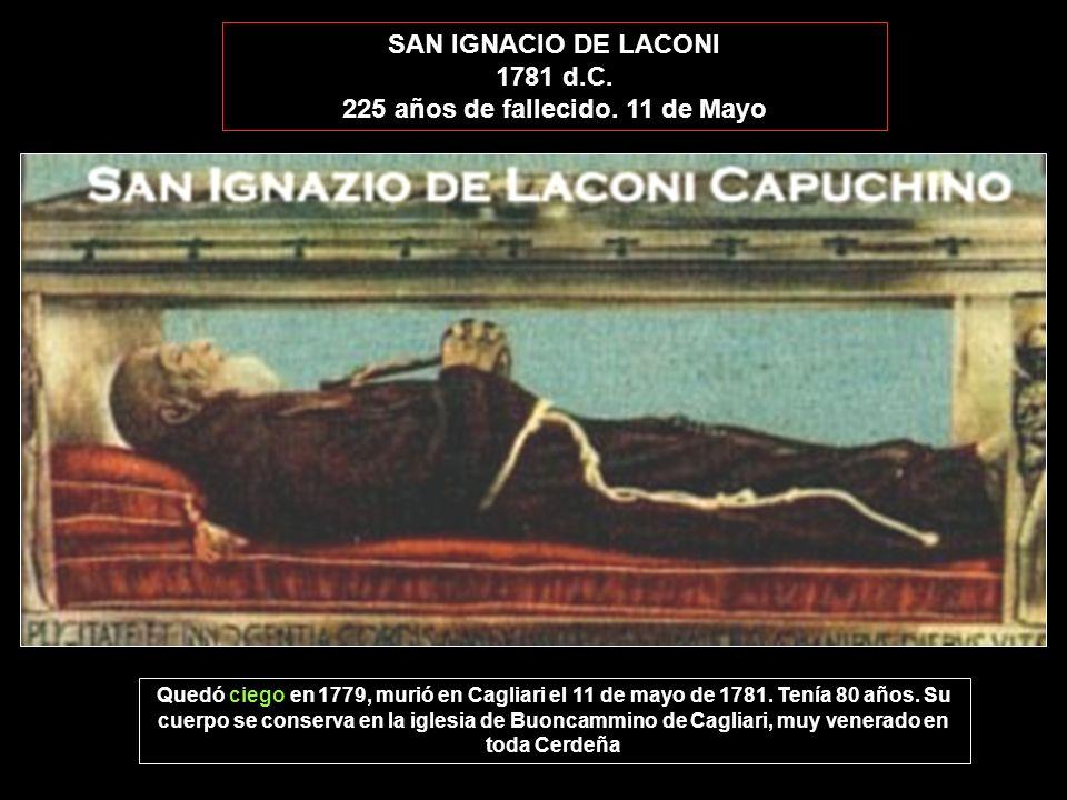SAN IGNACIO DE LACONI 1781 d.C. 225 años de fallecido. 11 de Mayo Quedó ciego en 1779, murió en Cagliari el 11 de mayo de 1781. Tenía 80 años. Su cuer