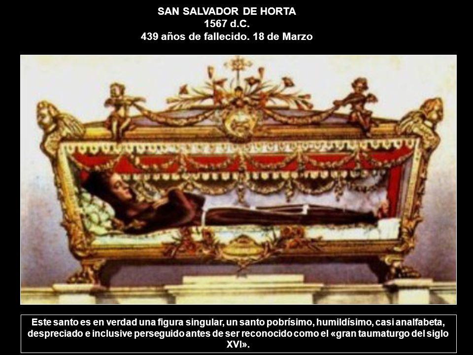SAN SALVADOR DE HORTA 1567 d.C. 439 años de fallecido. 18 de Marzo Este santo es en verdad una figura singular, un santo pobrísimo, humildísimo, casi