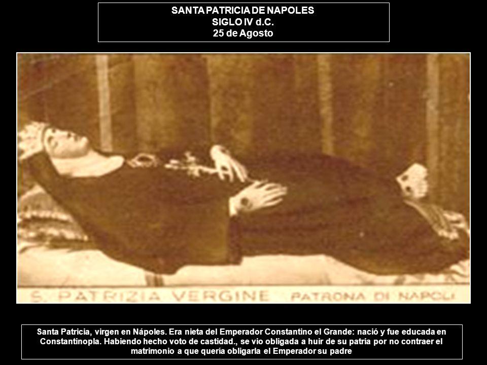 SANTA PATRICIA DE NAPOLES SIGLO IV d.C. 25 de Agosto Santa Patricia, virgen en Nápoles. Era nieta del Emperador Constantino el Grande: nació y fue edu