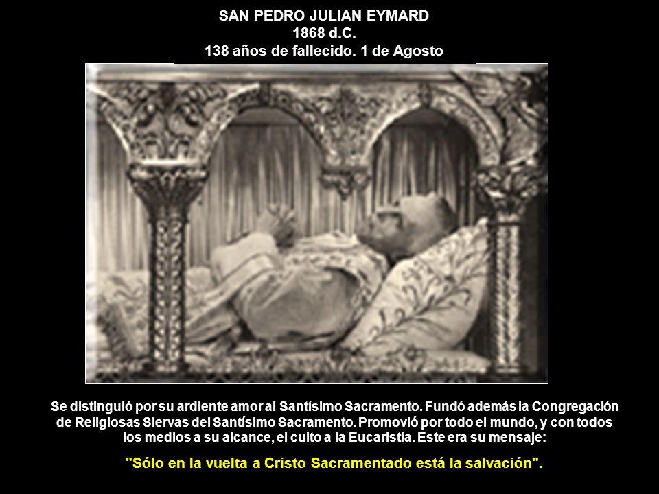 SAN PEDRO JULIAN EYMARD 1868 d.C. 138 años de fallecido. 1 de Agosto Se distinguió por su ardiente amor al Santísimo Sacramento. Fundó además la Congr