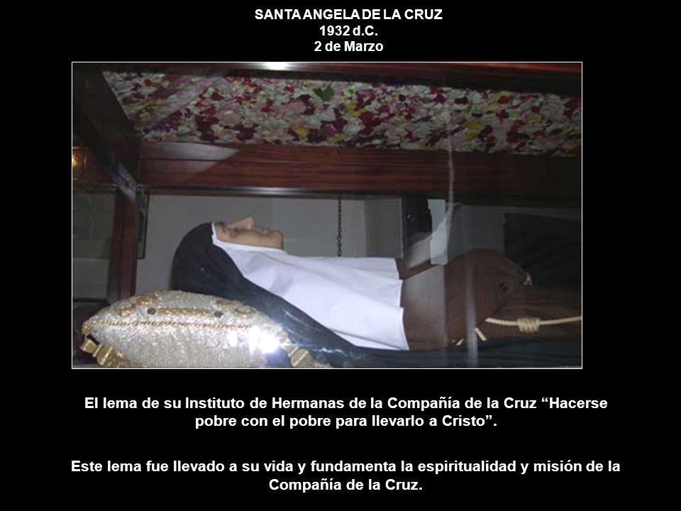 SANTA ANGELA DE LA CRUZ 1932 d.C. 2 de Marzo El lema de su Instituto de Hermanas de la Compañía de la Cruz Hacerse pobre con el pobre para llevarlo a