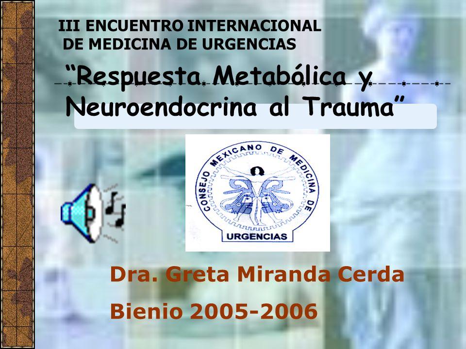 Dra. Greta Miranda Cerda Bienio 2005-2006 Respuesta Metabólica y Neuroendocrina al Trauma III ENCUENTRO INTERNACIONAL DE MEDICINA DE URGENCIAS
