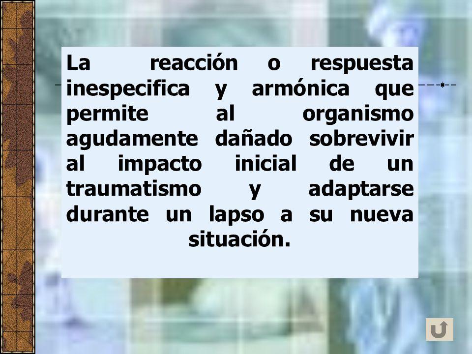 La reacción o respuesta inespecifica y armónica que permite al organismo agudamente dañado sobrevivir al impacto inicial de un traumatismo y adaptarse