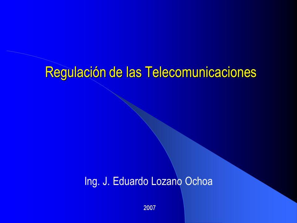 Regulación de las Telecomunicaciones Ing. J. Eduardo Lozano Ochoa 2007
