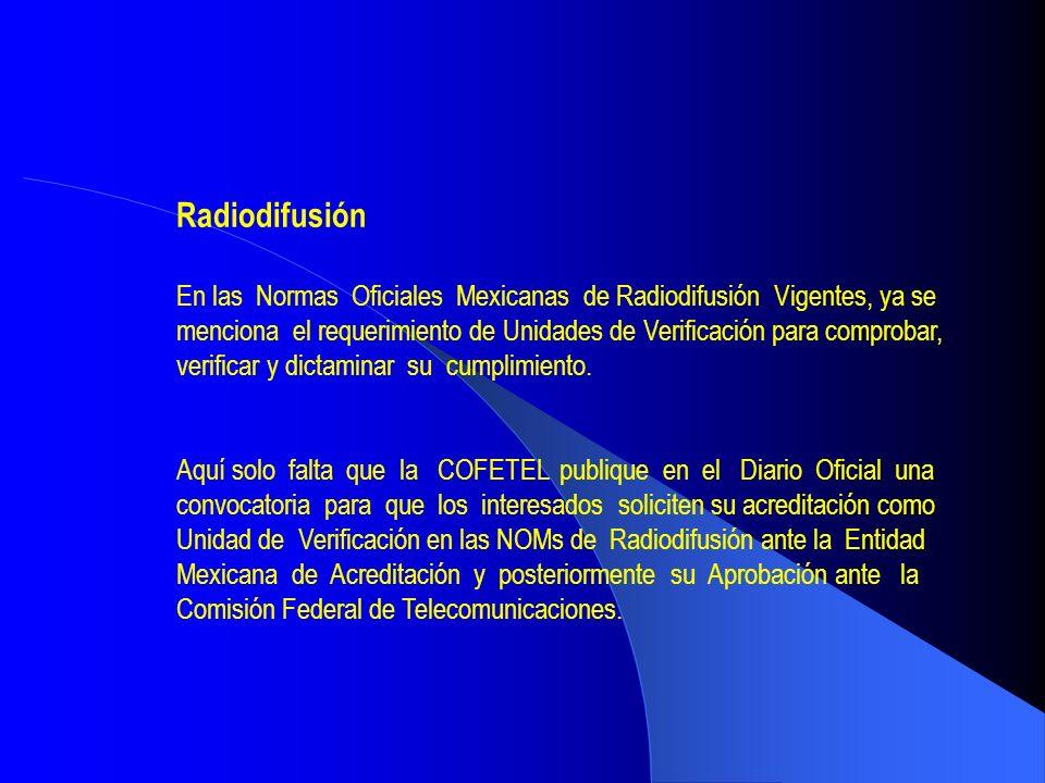 Radiodifusión En las Normas Oficiales Mexicanas de Radiodifusión Vigentes, ya se menciona el requerimiento de Unidades de Verificación para comprobar,