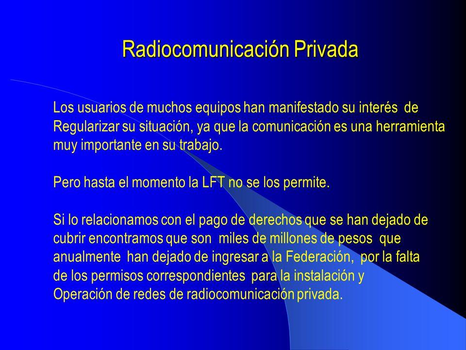 Radiocomunicación Privada En la irregularidad en la que están operando los usuarios de la Radiocomunicación privada y en la falta del pago de derechos por los permisos y por el uso de frecuencias, encontramos la urgente necesidad de incluir en la Ley Federal de Telecomunicaciones el fundamento Legal para que la COFETEL pueda emitir una resolución con carácter urgente para iniciar la regularización de la radiocomunicación privada en México Para poner orden en la radiocomunicación privada es necesario incluir los siguientes términos en la Ley Federal de Telecomunicaciones