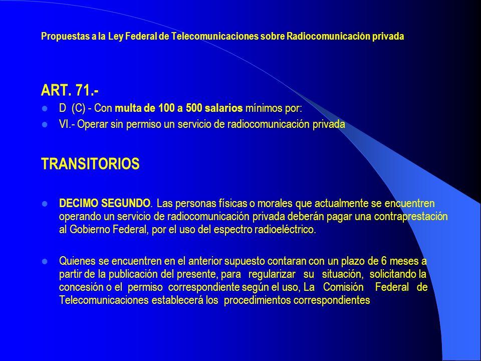 Propuestas a la Ley Federal de Telecomunicaciones sobre Radiocomunicación privada ART. 71.- D (C) - Con multa de 100 a 500 salarios mínimos por: VI.-
