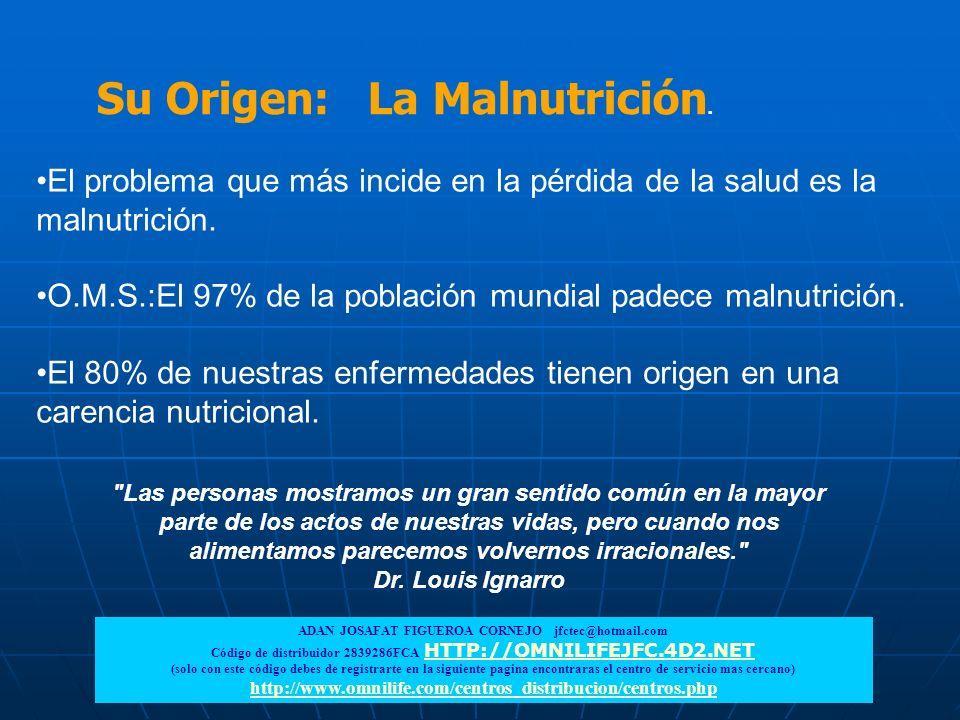 Su Origen: La Malnutrición. El problema que más incide en la pérdida de la salud es la malnutrición. O.M.S.:El 97% de la población mundial padece maln