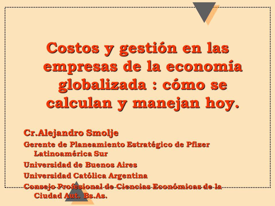 Costos y gestión en las empresas de la economía globalizada : cómo se calculan y manejan hoy. Cr.Alejandro Smolje Gerente de Planeamiento Estratégico