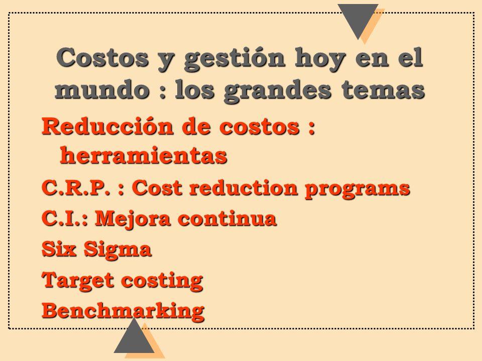 Costos y gestión hoy en el mundo : los grandes temas Reducción de costos : herramientas C.R.P. : Cost reduction programs C.I.: Mejora continua Six Sig