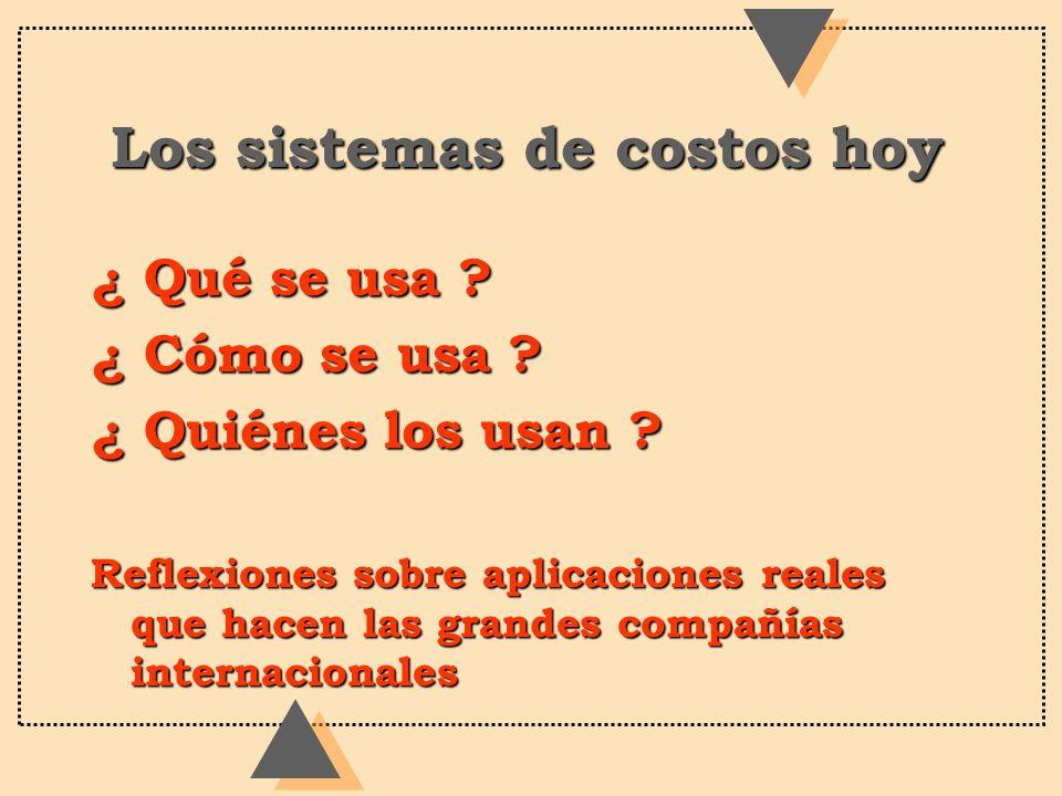 Los sistemas de costos hoy ¿ Qué se usa ? ¿ Cómo se usa ? ¿ Quiénes los usan ? Reflexiones sobre aplicaciones reales que hacen las grandes compañías i