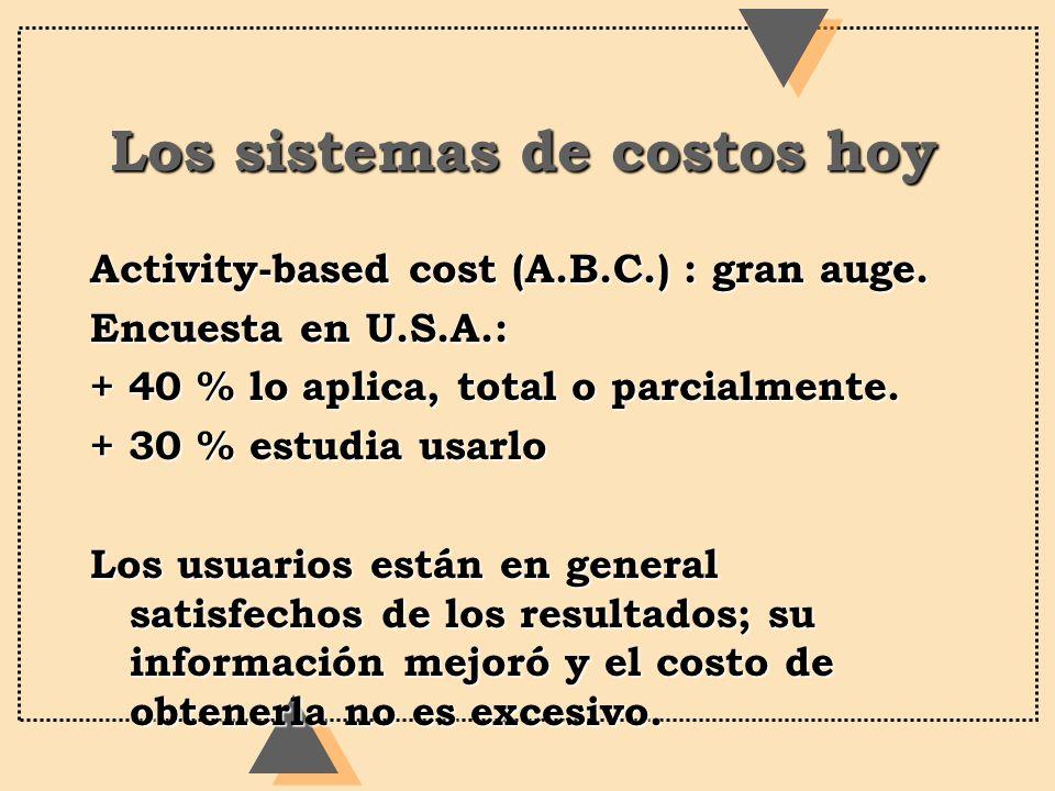 Los sistemas de costos hoy Activity-based cost (A.B.C.) : gran auge. Encuesta en U.S.A.: + 40 % lo aplica, total o parcialmente. + 30 % estudia usarlo