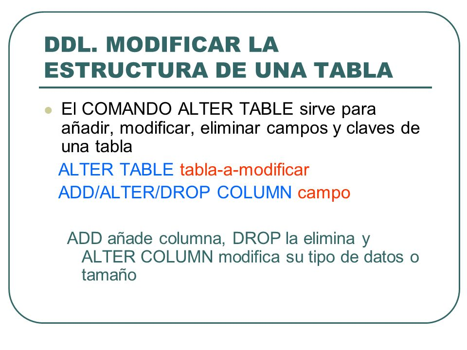 DDL. MODIFICAR LA ESTRUCTURA DE UNA TABLA El COMANDO ALTER TABLE sirve para añadir, modificar, eliminar campos y claves de una tabla ALTER TABLE tabla