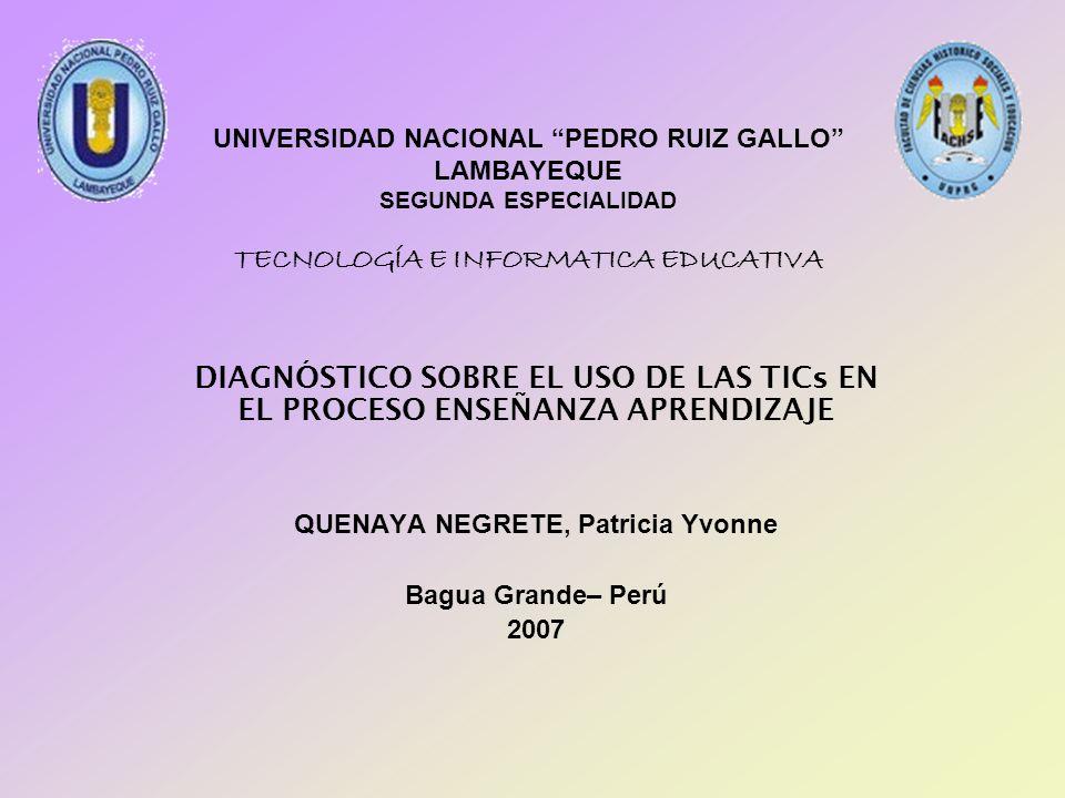UNIVERSIDAD NACIONAL PEDRO RUIZ GALLO LAMBAYEQUE SEGUNDA ESPECIALIDAD TECNOLOGÍA E INFORMATICA EDUCATIVA DIAGNÓSTICO SOBRE EL USO DE LAS TICs EN EL PR