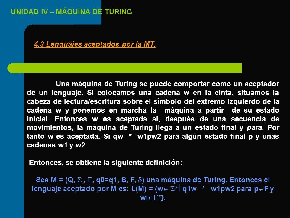 UNIDAD IV – MÁQUINA DE TURING Una máquina de Turing se puede comportar como un aceptador de un lenguaje. Si colocamos una cadena w en la cinta, situam