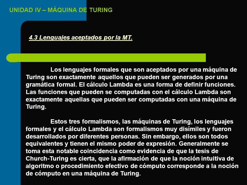 UNIDAD IV – MÁQUINA DE TURING Los lenguajes formales que son aceptados por una máquina de Turing son exactamente aquellos que pueden ser generados por