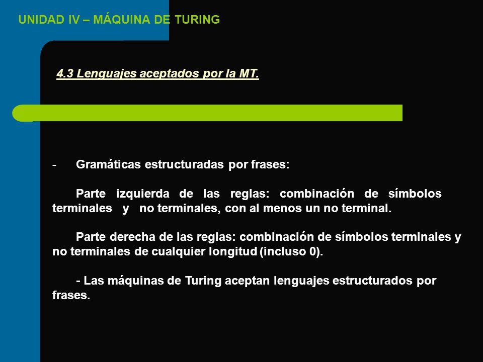 UNIDAD IV – MÁQUINA DE TURING -Gramáticas estructuradas por frases: Parte izquierda de las reglas: combinación de símbolos terminales y no terminales,