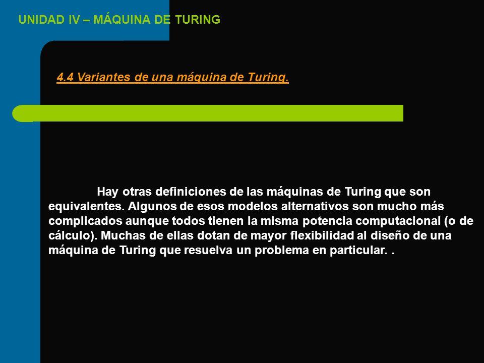UNIDAD IV – MÁQUINA DE TURING Hay otras definiciones de las máquinas de Turing que son equivalentes. Algunos de esos modelos alternativos son mucho má
