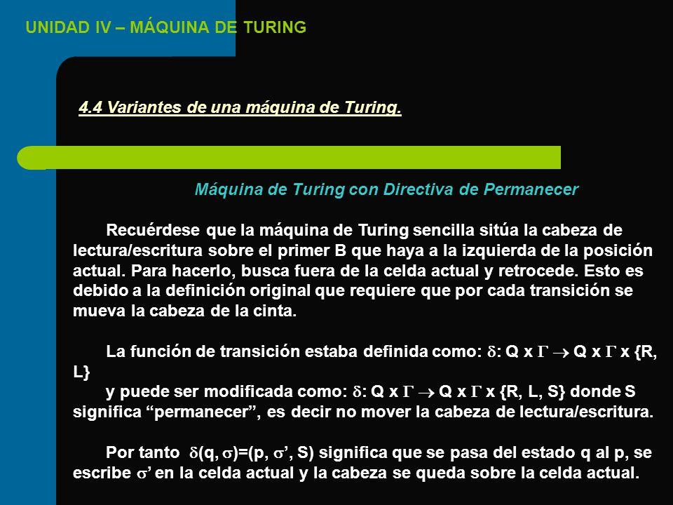 UNIDAD IV – MÁQUINA DE TURING Máquina de Turing con Directiva de Permanecer Recuérdese que la máquina de Turing sencilla sitúa la cabeza de lectura/es