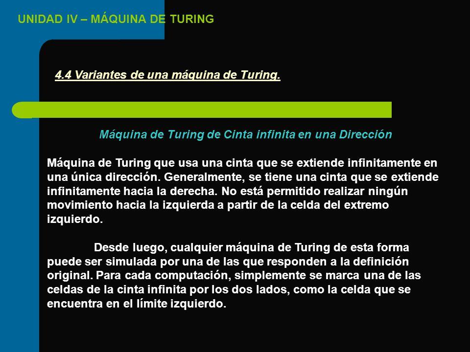 UNIDAD IV – MÁQUINA DE TURING Máquina de Turing de Cinta infinita en una Dirección Máquina de Turing que usa una cinta que se extiende infinitamente e