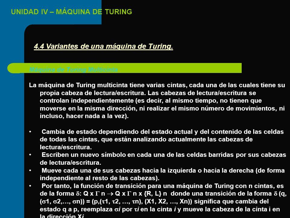 UNIDAD IV – MÁQUINA DE TURING Máquina de Turing Multicinta La máquina de Turing multicinta tiene varias cintas, cada una de las cuales tiene su propia