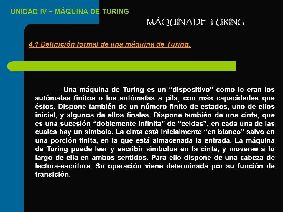 UNIDAD IV – MÁQUINA DE TURING MÁQUINA DE TURING 4.1 Definición formal de una máquina de Turing. Una máquina de Turing es un dispositivo como lo eran l
