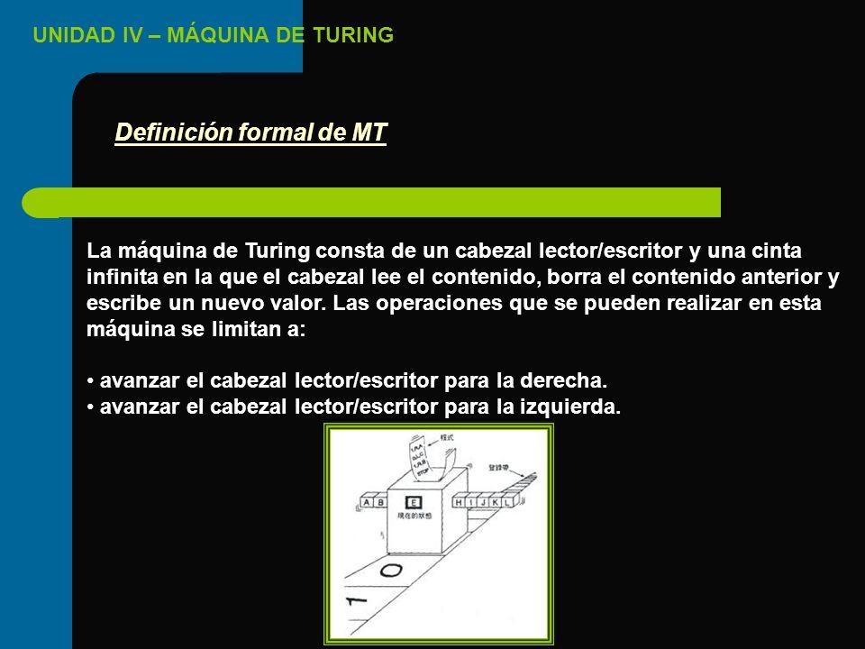 UNIDAD IV – MÁQUINA DE TURING La máquina de Turing consta de un cabezal lector/escritor y una cinta infinita en la que el cabezal lee el contenido, bo
