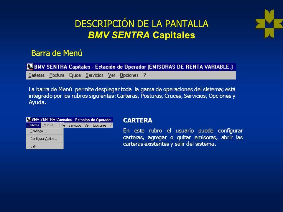 DESCRIPCIÓN DE LA PANTALLA BMV SENTRA Capitales Barra de Menú La barra de Menú permite desplegar toda la gama de operaciones del sistema; está integrado por los rubros siguientes: Carteras, Posturas, Cruces, Servicios, Opciones y Ayuda.