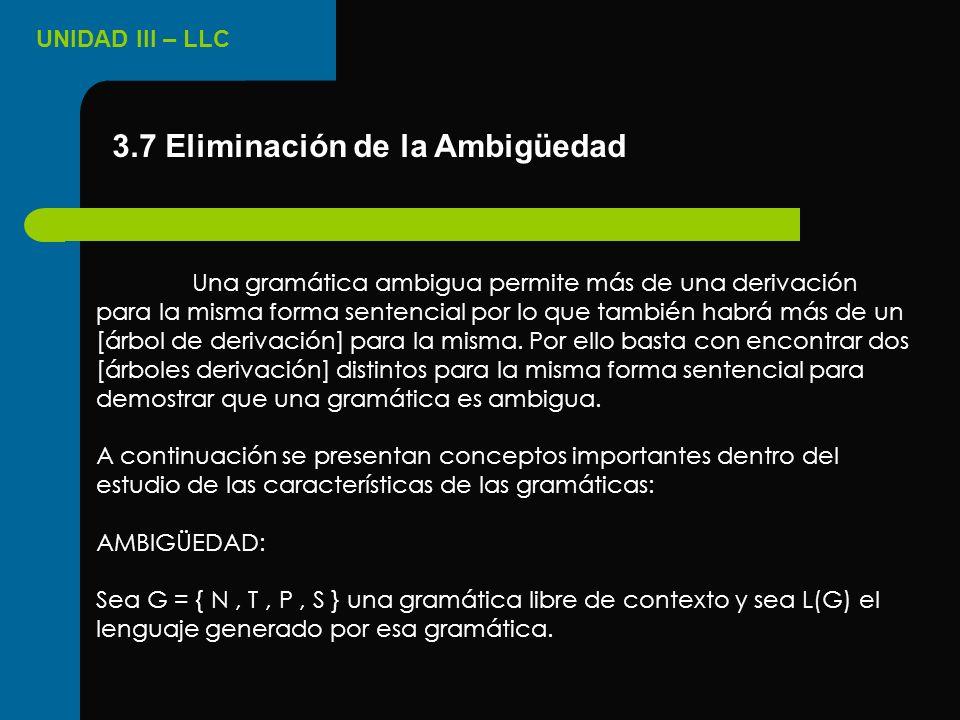 UNIDAD III – LLC 3.7 Eliminación de la Ambigüedad Una gramática ambigua permite más de una derivación para la misma forma sentencial por lo que tambié