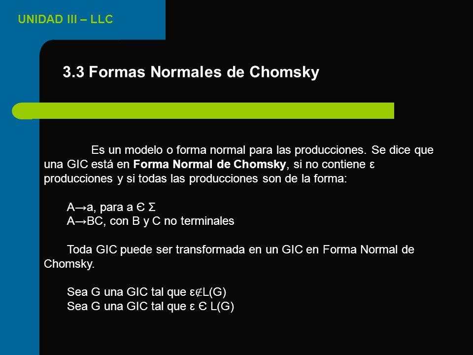 UNIDAD III – LLC Es un modelo o forma normal para las producciones. Se dice que una GIC está en Forma Normal de Chomsky, si no contiene ε producciones