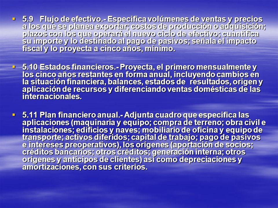 5.9Flujo de efectivo.- Especifica volúmenes de ventas y precios a los que se planea exportar; costos de producción o adquisición; plazos con los que o