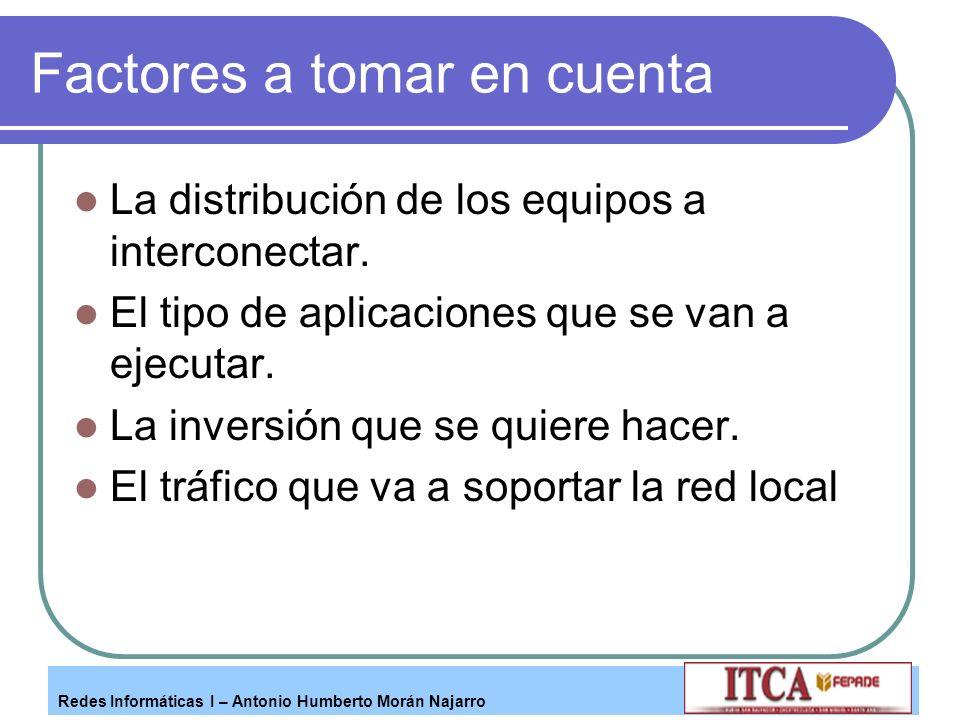 Redes Informáticas I – Antonio Humberto Morán Najarro Factores a tomar en cuenta La distribución de los equipos a interconectar. El tipo de aplicacion