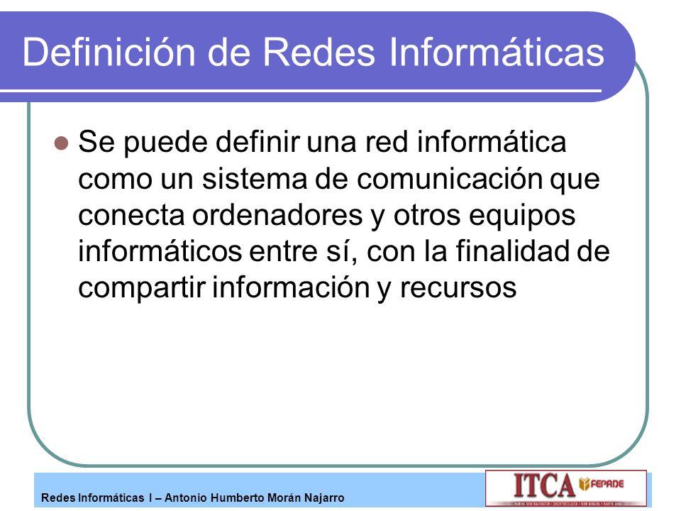 Redes Informáticas I – Antonio Humberto Morán Najarro Definición de Redes Informáticas Se puede definir una red informática como un sistema de comunic