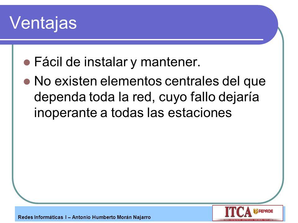 Redes Informáticas I – Antonio Humberto Morán Najarro Ventajas Fácil de instalar y mantener. No existen elementos centrales del que dependa toda la re