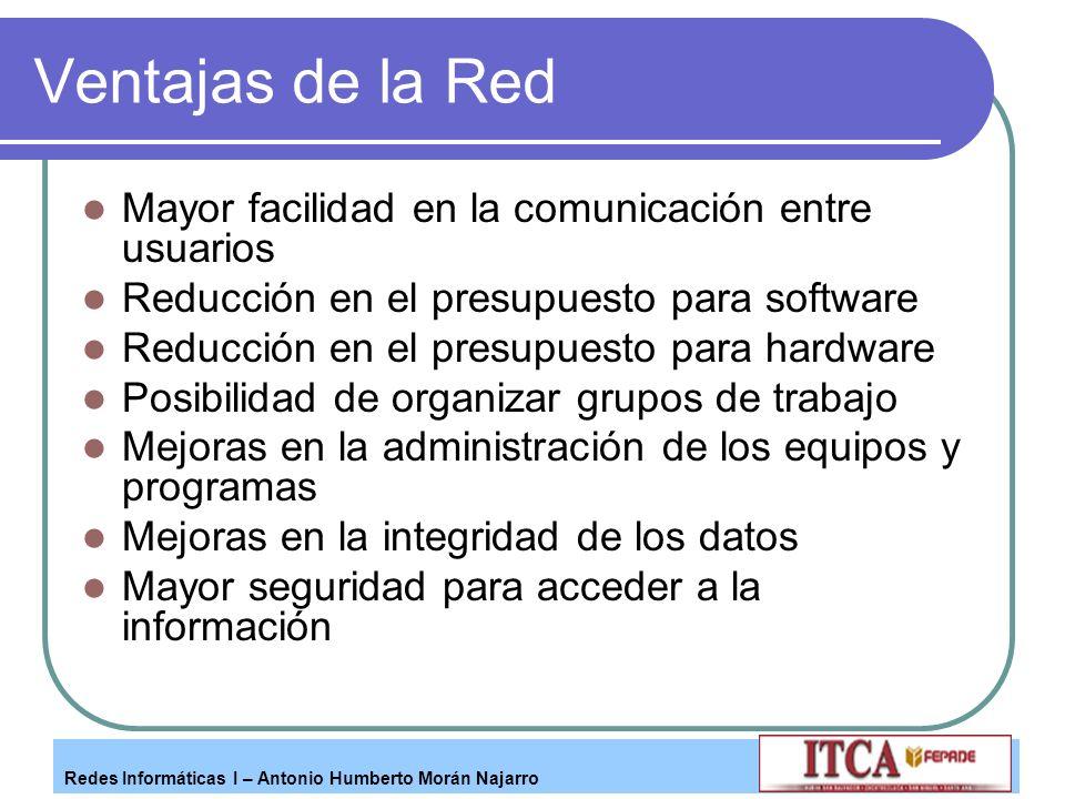 Redes Informáticas I – Antonio Humberto Morán Najarro Ventajas de la Red Mayor facilidad en la comunicación entre usuarios Reducción en el presupuesto
