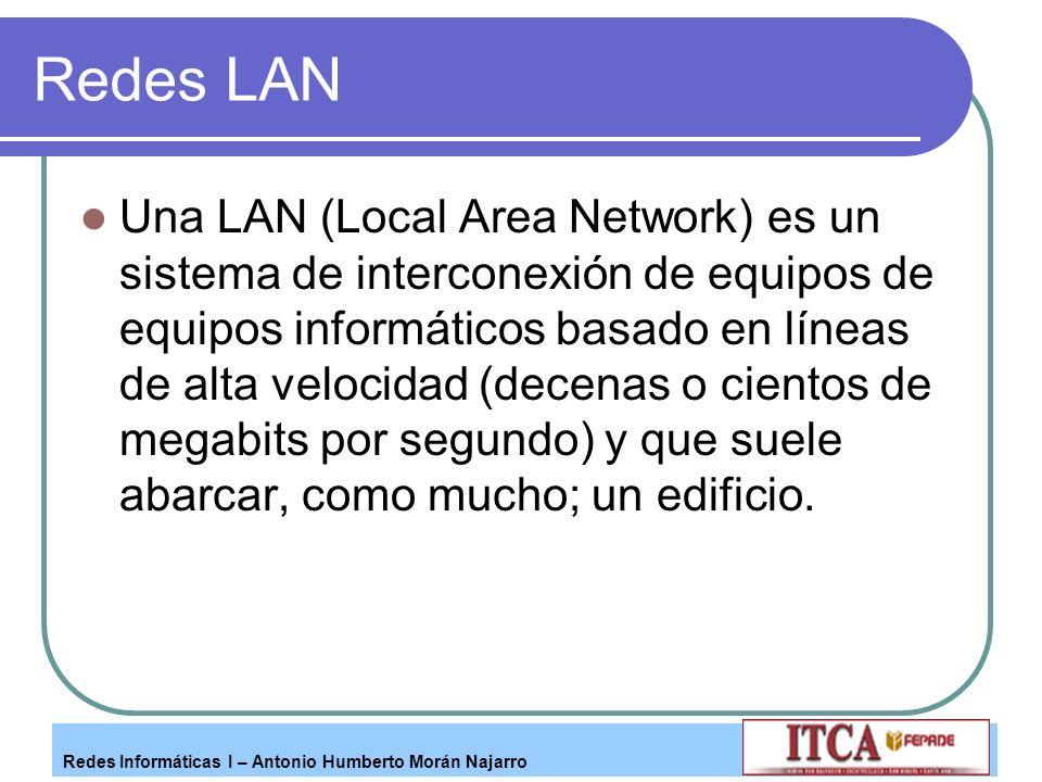 Redes Informáticas I – Antonio Humberto Morán Najarro Redes LAN Una LAN (Local Area Network) es un sistema de interconexión de equipos de equipos info