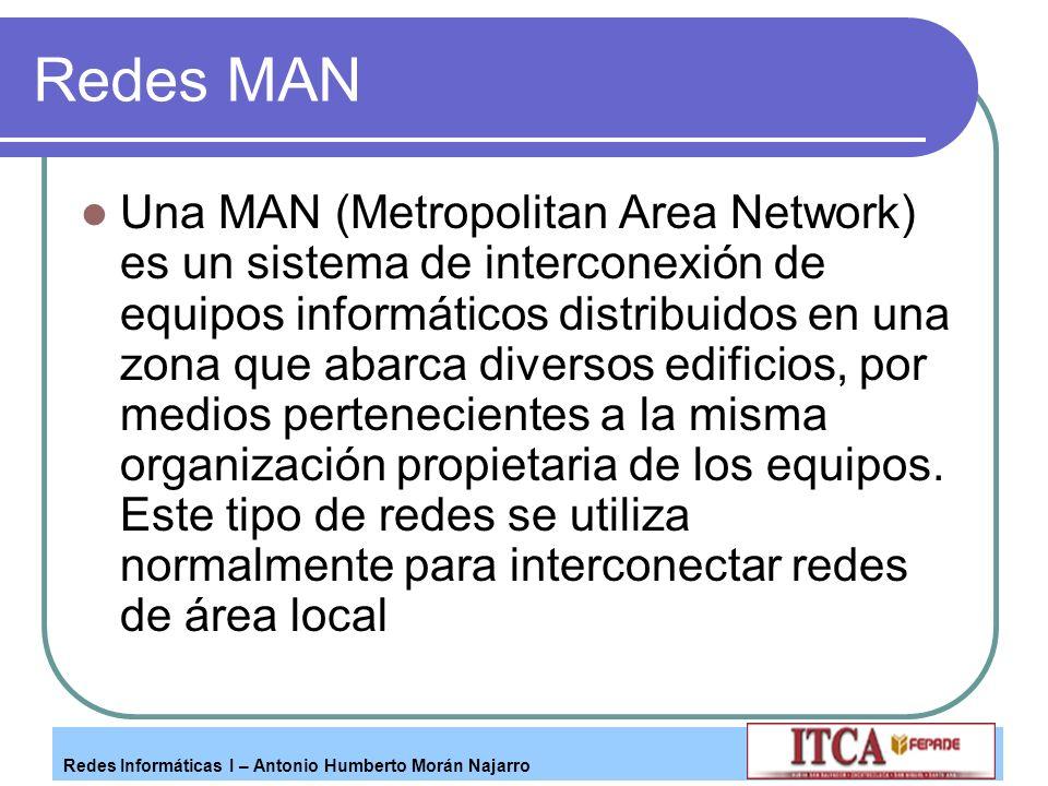 Redes Informáticas I – Antonio Humberto Morán Najarro Redes MAN Una MAN (Metropolitan Area Network) es un sistema de interconexión de equipos informát
