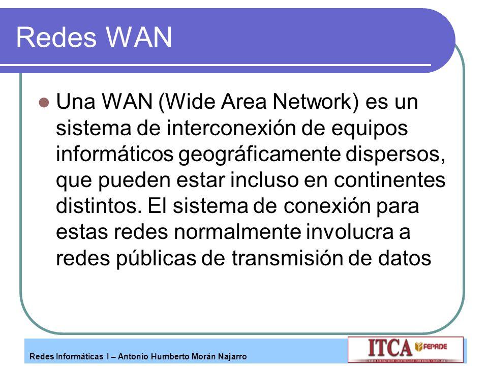 Redes Informáticas I – Antonio Humberto Morán Najarro Redes WAN Una WAN (Wide Area Network) es un sistema de interconexión de equipos informáticos geo