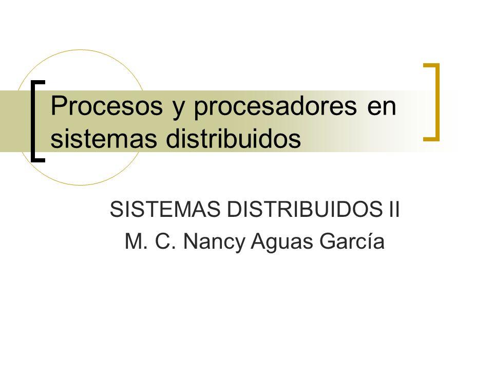Procesos y procesadores en sistemas distribuidos SISTEMAS DISTRIBUIDOS II M. C. Nancy Aguas García
