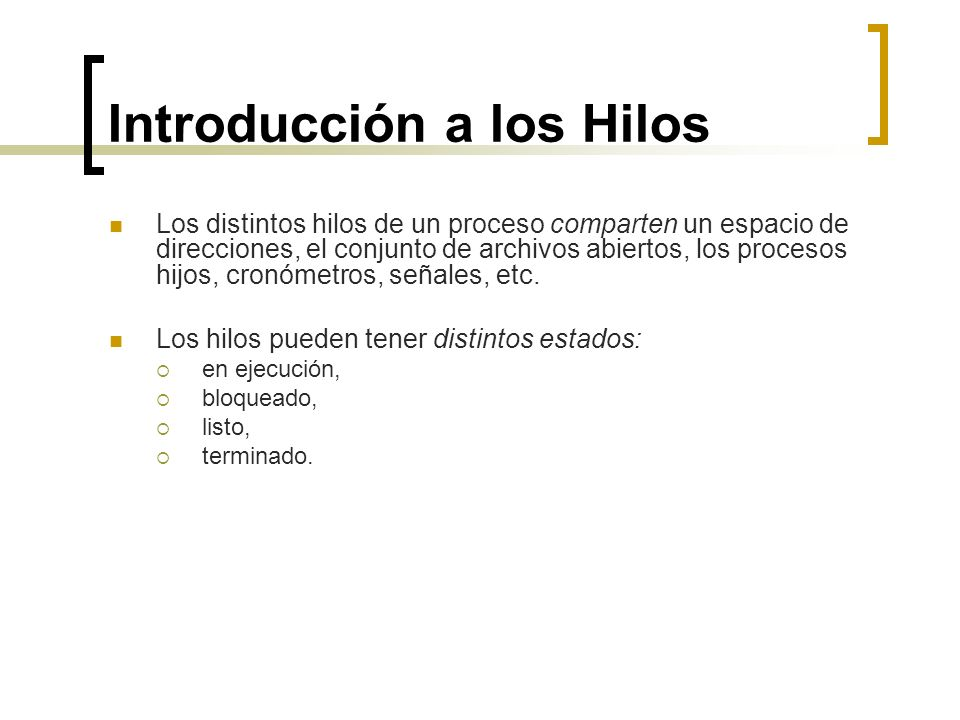 Introducción a los Hilos Los distintos hilos de un proceso comparten un espacio de direcciones, el conjunto de archivos abiertos, los procesos hijos,
