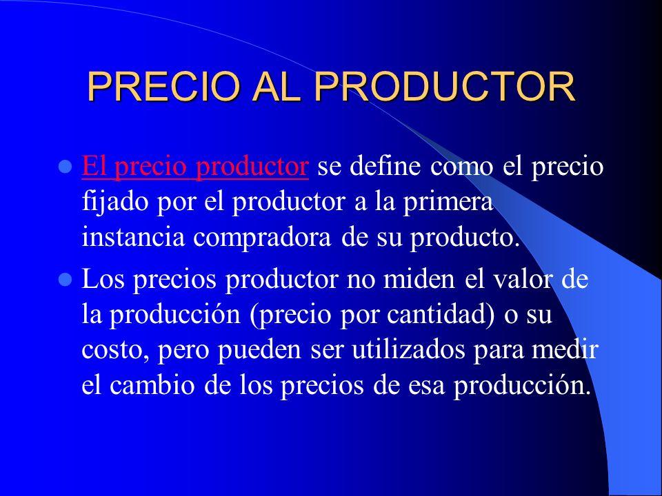 PRECIO AL PRODUCTOR El precio productor se define como el precio fijado por el productor a la primera instancia compradora de su producto.
