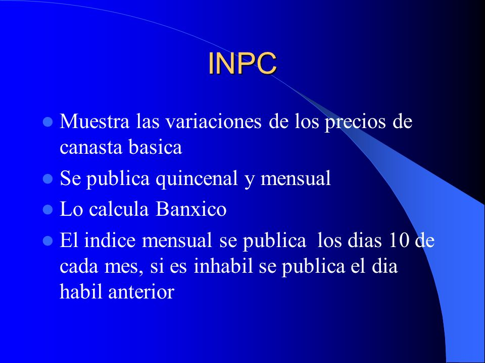 INPC Muestra las variaciones de los precios de canasta basica Se publica quincenal y mensual Lo calcula Banxico El indice mensual se publica los dias 10 de cada mes, si es inhabil se publica el dia habil anterior