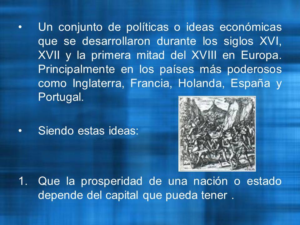 Un conjunto de políticas o ideas económicas que se desarrollaron durante los siglos XVI, XVII y la primera mitad del XVIII en Europa.