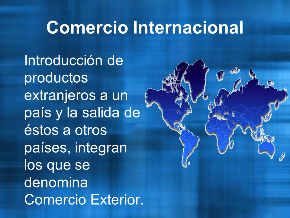 Comercio Internacional Introducción de productos extranjeros a un país y la salida de éstos a otros países, integran los que se denomina Comercio Exterior.