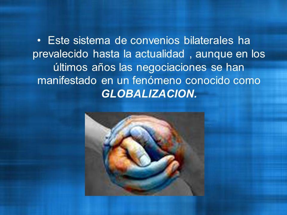 Este sistema de convenios bilaterales ha prevalecido hasta la actualidad, aunque en los últimos años las negociaciones se han manifestado en un fenómeno conocido como GLOBALIZACION.